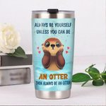 Always Be Yourself Unless You Can Be An Otter Then Always Be An Otter Stainless Steel Tumbler, Tumbler Cups For Coffee/Tea, Great Customized Gifts For Birthday Christmas Thanksgiving