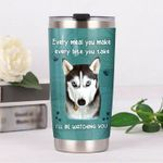 Husky Every Meal You Make Every Bite You Take I'll Be Watching You Stainless Steel Tumbler, Tumbler Cups For Coffee/Tea, Great Customized Gifts For Birthday Christmas Thanksgiving