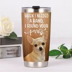 Chihuahua When I Needed A Hand I Found Your Paw Stainless Steel Tumbler, Tumbler Cups For Coffee/Tea, Great Customized Gifts For Birthday Christmas Thanksgiving