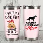 Golden Retriever Born To Be A Stay At Home Dog Mom Forced To Go To Work Stainless Steel Tumbler, Tumbler Cups For Coffee/Tea, Great Customized Gifts For Birthday Christmas Thanksgiving