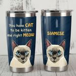 Siamese Cat You Have Cat To Be Kitten Me Right Meow Stainless Steel Tumbler Perfect Gifts For Cat Lover Tumbler Cups For Coffee/Tea, Great Customized Gifts For Birthday Christmas Thanksgiving