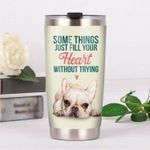 French Bulldog Some Things Just Fill Your Heart Without Trying Stainless Steel Tumbler, Tumbler Cups For Coffee/Tea, Great Customized Gifts For Birthday Christmas Thanksgiving