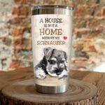A House Is Not A Home Without My Schnauzer Stainless Steel Tumbler, Tumbler Cups For Coffee/Tea, Great Customized Gifts For Birthday Christmas Thanksgiving