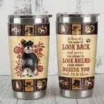 Schnauzer Look Right Beside You And I'll Be There Stainless Steel Tumbler, Tumbler Cups For Coffee/Tea, Great Customized Gifts For Birthday Christmas Thanksgiving