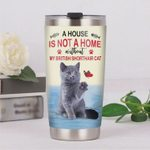 A House Is Not A Home Without My British Shorthair Cat Stainless Steel Tumbler, Tumbler Cups For Coffee/Tea, Great Customized Gifts For Birthday Christmas Thanksgiving
