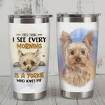 First Thing I See Every Morning Is A Yorkshire Terrier Who Loves Me Stainless Steel Tumbler, Tumbler Cups For Coffee/Tea, Great Customized Gifts For Birthday Christmas Thanksgiving