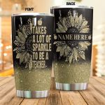 Personalized It Takes A Lot Of Sparkle To Be A Teacher Stainless Steel Tumbler, Tumbler Cups For Coffee/Tea, Great Customized Gifts For Birthday Christmas Thanksgiving