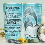 Personalized Dolphin Life Is Short So Live It Love Is Rare So Grab It Fear Controls You So Face It Stainless Steel Tumbler, Tumbler Cups For Coffee/Tea, Great Customized Gifts For Birthday Christmas Thanksgiving