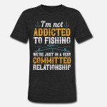 Not Addicted To Fishing Having Committed Relationship Funny FishingUnisex T-Shirt For Men Women Great Customized Gifts For Birthday Christmas Thanksgiving For Fishing Lovers