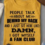 People Talk About Me Behind My Back And I Just Sit Here Like Damn, I Got Myself A Fan Club T-shirt