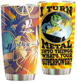 Personalized Welder I Turn Metal Into Things Stainless Steel Tumbler Perfect Gifts For Welder Tumbler Cups For Coffee/Tea, Great Customized Gifts For Birthday Christmas Thanksgiving