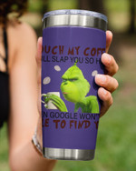 Touch My Coffee I Will Slap You So Hard, Grinch Holding His Coffee Stainless Steel Tumbler Cup For Coffee/Tea