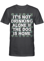It's Not Drinking Alone If The Dog Is Home For Dogs Lovers Shirts / Mugs / Totes / Hand Bags