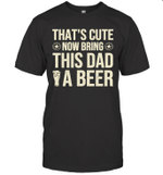 Beer Gift That's Cute Now Bring This Dad A Beer Party Drinking Alcohol Drunk Humor Slogan Basic Men