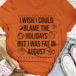 I Wish I Could Blame The Holidays But I was Fat in August Unisex T-Shirt #KV