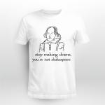 Stop Making Drama, You're Not Shakespeare Shirt