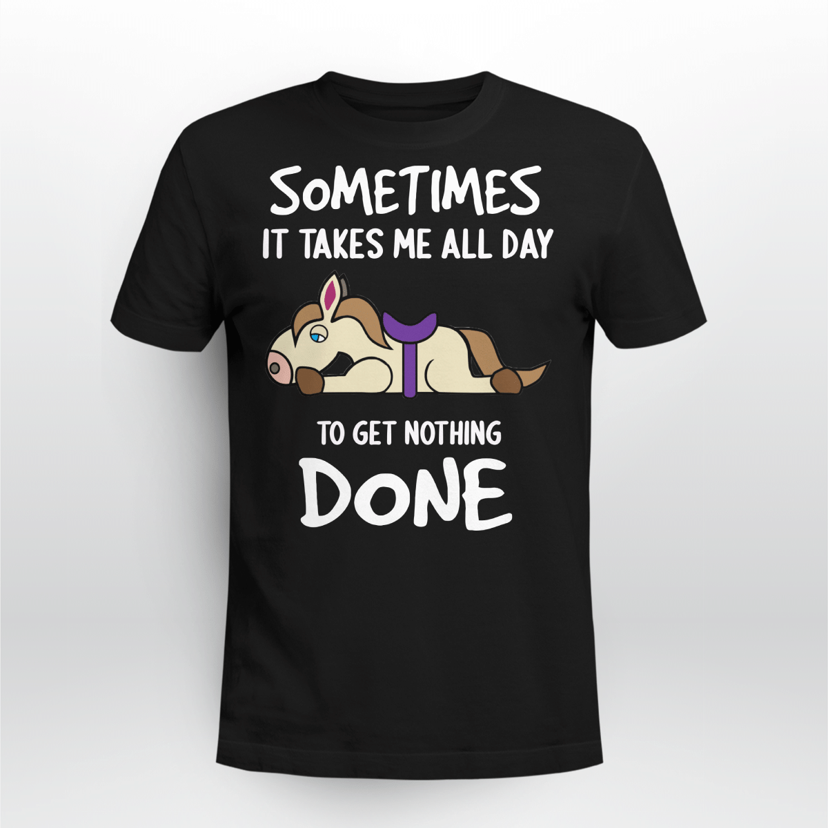 Tired Horse Sometimes It Takes Me All Day To Get Nothing Done Shirt