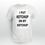 I Put Ketchup On My Ketchup Shirt