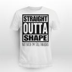 Straight Outta Shape But Bitch I'm Still Fabulous Shirt