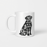 All You Need Is Love A Dog - Funny Mug - Gift Idea For Pet Lovers
