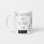 The More People I Meet The More I Like My Dog - Funny Mug - Gift Idea For Pet Lovers