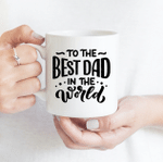 To The Best Dad In The World - Funny Mug - Gift Idea For Father's Day