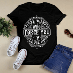 Make friends Who Force You T-Shirt
