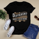 Different Doesn't Mean Wrong T shirt