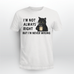 Cat - I'm not always right. But i'm never wrong T shirt