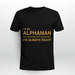 I Am Alphaman So To Save Time, Let's Assume That I Am Always Right - Shirt