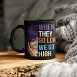 When They Go Low We Go High Mug