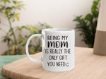 Mom Mug, Mother's Day Mug, Being My Mom Is Really The Only Gift You Need Mug, Best Mother's Day Gift Ideas - Spreadstores