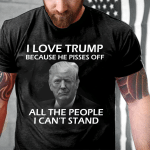 Trump Shirt, I Love Trump Because He Pissed Off All The People I Can't Stand T-Shirt - Spreadstores