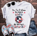 Yes, I'm A Woman. Yes, I Drive A BMW. No, You Can't Drive It T-Shirt - Spreadstores