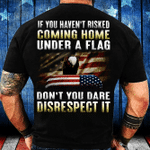 Veteran Shirt, If You Haven't Risked Coming Home Under A Flag Premium T-Shirt - Spreadstores