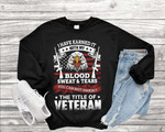 Veteran Shirt, I Have Earned It With My Blood Sweat & Tears You Can Not Inherit Sweatshirt - Spreadstores