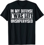 In My Defense I Was Left Unsupervised Funny Sayings T-Shirt