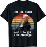 I'm Joe Biden And I Forgot This Message - Funny Political T-Shirt