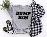 Dump Him Shirt, Dump Him, Britney Meme Inspired Shirt, Funny TShirt