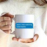 Sorry i was watching outer banks coffee mug