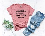 Pro Choice Shirt, If I wanted the Government in my Uterus I would Have F*cked a Senator Shirt, Feminism Tee, Protest Shirt