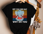 Eff You See Kay Why Oh You T Shirt, Eff You See Kay, Why Oh You, Eff You See Kay Elephant Shirt