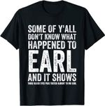 Some Of Y'all Don't Know What Happened To Earl And It Shows T-Shirt