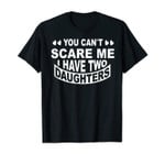 Funny Dad Gift Shirt You Can't Scare Me. T-Shirt