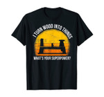 I Turn Wood Into Things What's Your Superpower Carpenter T-Shirt
