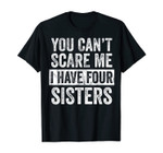 You Can't Scare Me I Have Four Sisters Funny Brother Gift T-Shirt