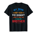 Funny My Mom Didn't Raise No Dummy - Brother Gifts T-Shirt