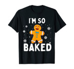 I'm So Baked Gingerbread Man Christmas Funny Cookie Baking T-Shirt