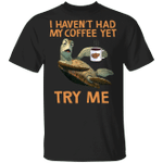 I Haven't Had My Coffee Yet Try Me Shirt Funny Turtle Gift For Friend Gifts For Coffee Drinker
