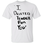 White Lie T-Shirt Party Ideas I Deleted Tinder For You Shirt Funny Gift For Friends